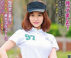 韓流女子プロゴルファーが日本人男性とのセックスでヨガりまくる